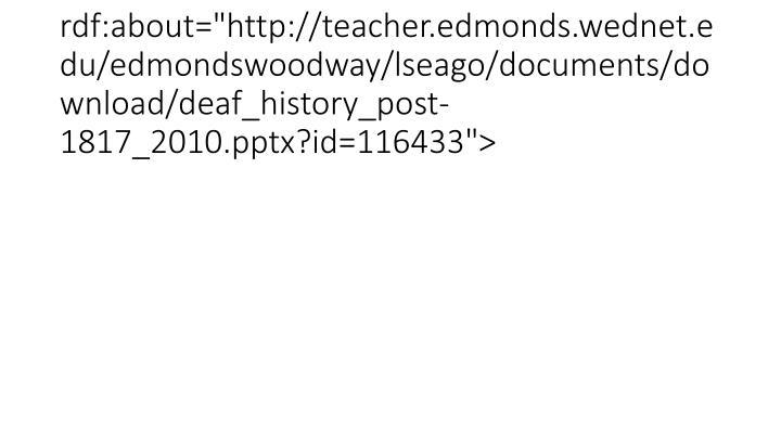 "<item rdf:about=""http://teacher.edmonds.wednet.edu/edmondswoodway/lseago/documents/download/deaf_history_post-1817_2010.pptx?id=116433"">"