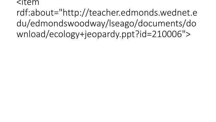 "<item rdf:about=""http://teacher.edmonds.wednet.edu/edmondswoodway/lseago/documents/download/ecology+jeopardy.ppt?id=210006"">"