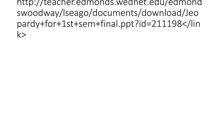 http://teacher.edmonds.wednet.edu/edmondswoodway/lseago/documents/download/Jeopardy+for+1st+sem+final.ppt?id=211198</link>