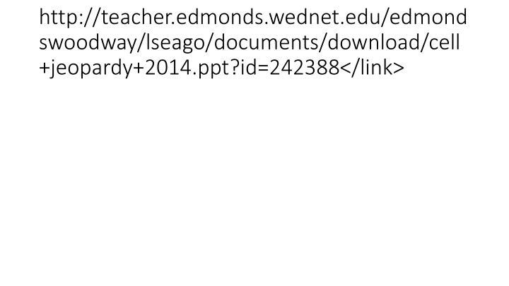 http://teacher.edmonds.wednet.edu/edmondswoodway/lseago/documents/download/cell+jeopardy+2014.ppt?id=242388</link>