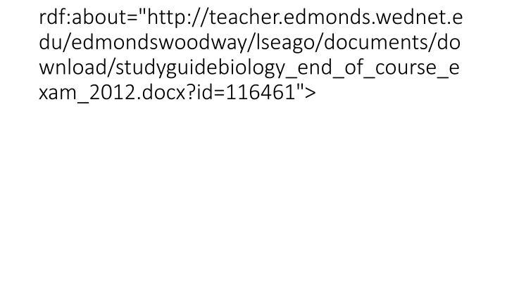 "<item rdf:about=""http://teacher.edmonds.wednet.edu/edmondswoodway/lseago/documents/download/studyguidebiology_end_of_course_exam_2012.docx?id=116461"">"