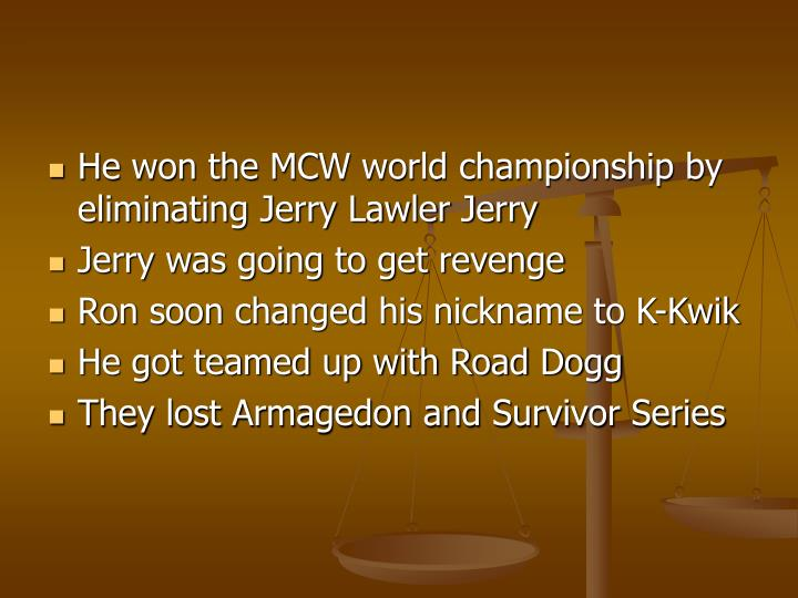 He won the MCW world championship by eliminating Jerry Lawler Jerry