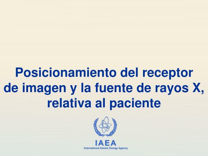 Posicionamiento del receptor de imagen y la fuente de rayos x relativa al paciente