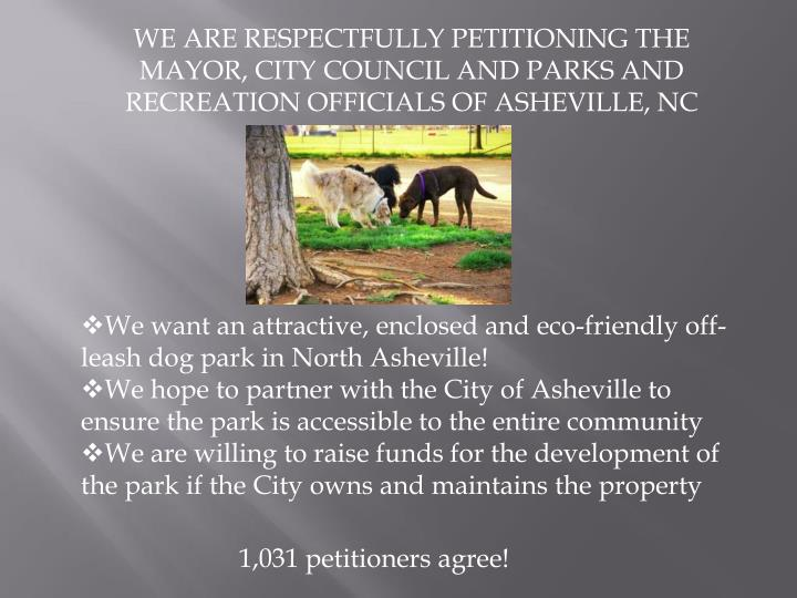 WE ARE RESPECTFULLY PETITIONING THE MAYOR, CITY COUNCIL AND PARKS AND RECREATION OFFICIALS OF ASHEVI...