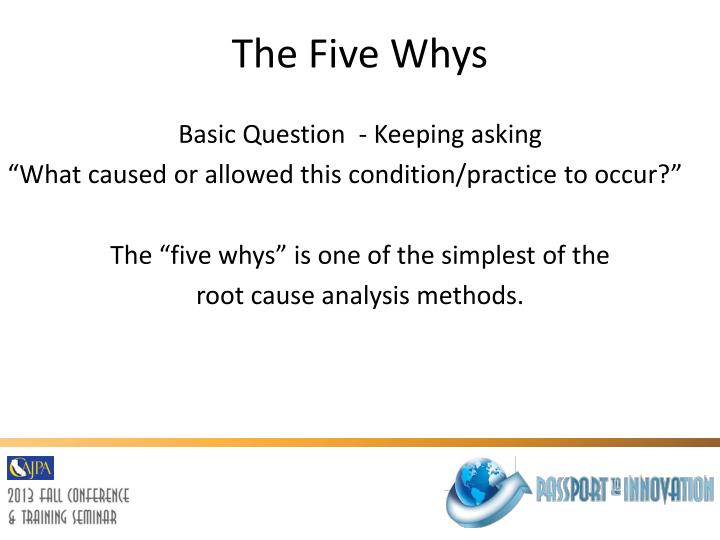 the 5 whys analysis method The 5-why approach helps teams arrive at root causes to recurring problems, while at the same time instilling preventive-action thinking.