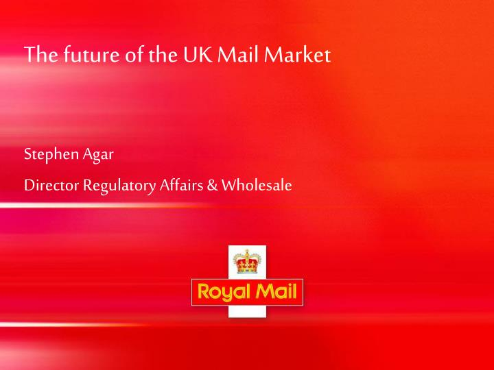 the future of the uk mail market stephen agar director regulatory affairs wholesale n.