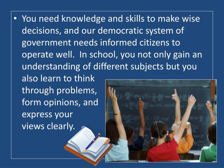 You need knowledge and skills to make wise decisions, and our democratic system of government needs informed citizens to operate well.  In school, you not only gain an understanding of different subjects but you also learn to think                                                                                     through problems,                                                                    form opinions, and                                                          express your                                                       views clearly.