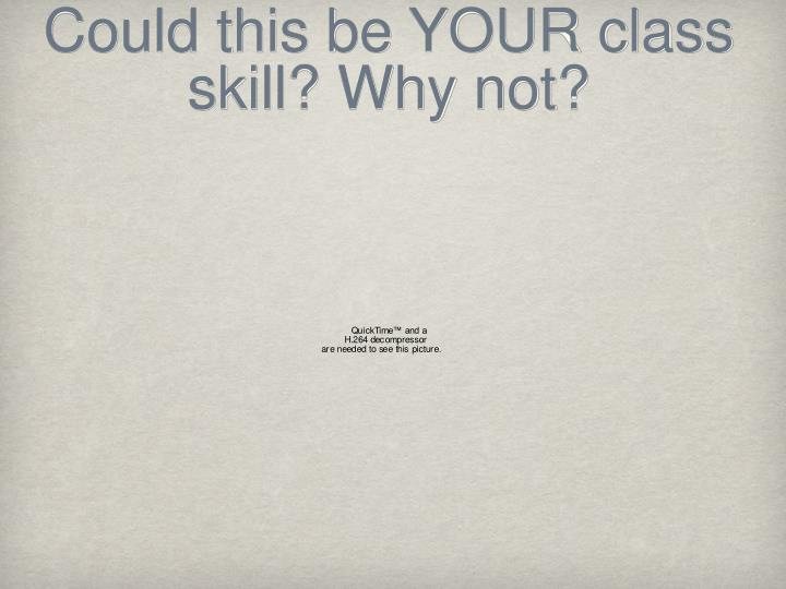Could this be YOUR class skill? Why not?