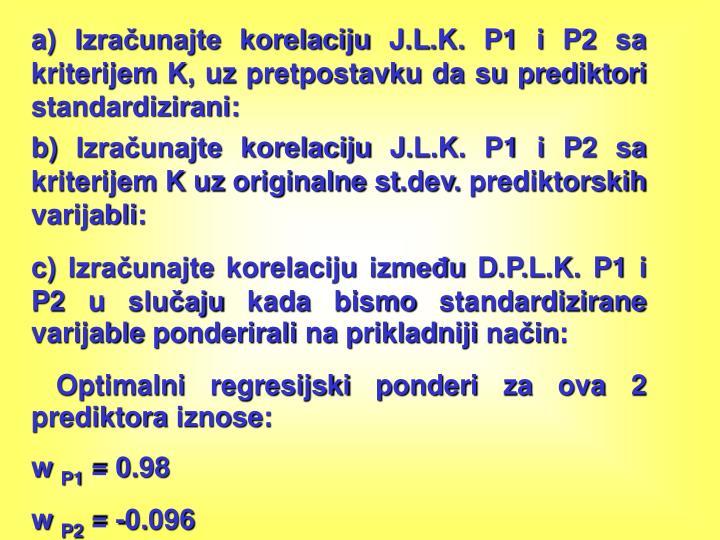 a) Izračunajte korelaciju J.L.K. P1 i P2 sa kriterijem K, uz pretpostavku da su prediktori standardizirani: