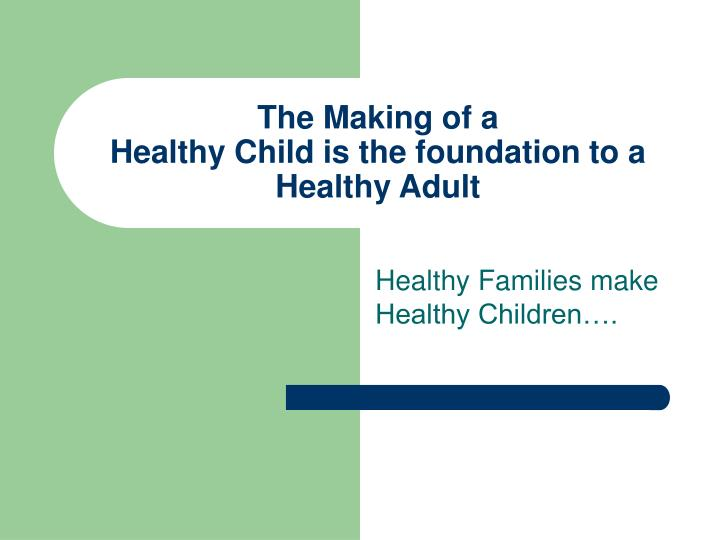 the making of a healthy child is the foundation to a healthy adult n.