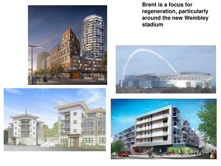 Brent is a focus for regeneration, particularly around the new Wembley stadium