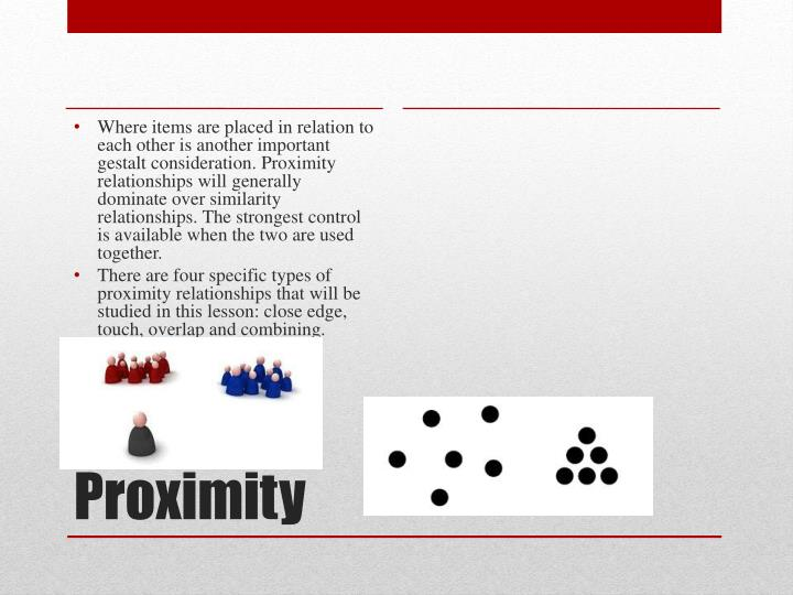 Where items are placed in relation to each other is another important gestalt consideration. Proximity relationships will generally dominate over similarity relationships. The strongest control is available when the two are used together.
