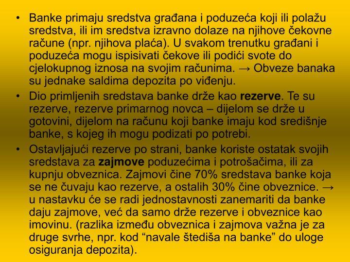Banke primaju sredstva građana i poduzeća koji ili polažu sredstva, ili im sredstva izravno dolaze na njihove čekovne račune (npr. njihova plaća). U svakom trenutku građani i poduzeća mogu ispisivati čekove ili podići svote do cjelokupnog iznosa na svojim računima. → Obveze banaka su jednake saldima depozita po viđenju.