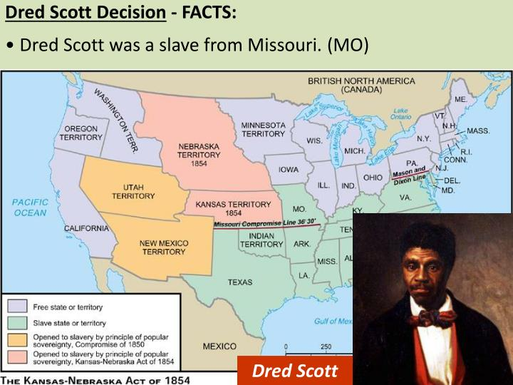 causes break up union kansas nebraska act decision dred sc The dred scott case dred scott was a slave whose owner, an army doctor, had spent time in illinois, a free state, and wisconsin, a free territory at the time of scott's residence scott sued for his freedom and his case was heard by the supreme court.