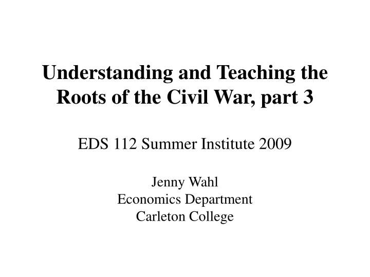 Understanding and teaching the roots of the civil war part 3 eds 112 summer institute 2009