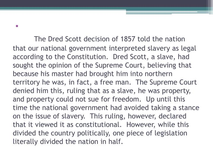 The Dred Scott decision of 1857 told the nation that our national government interpreted slavery as legal according to the Constitution.  Dred Scott, a slave, had sought the opinion of the Supreme Court, believing that because his master had brought him into northern territory he was, in fact, a free man.  The Supreme Court denied him this, ruling that as a slave, he was property, and property could not sue for freedom.  Up until this time the national government had avoided taking a stance on the issue of slavery.  This ruling, however, declared that it viewed it as constitutional.  However, while this divided the country politically, one piece of legislation literally divided the nation in half.