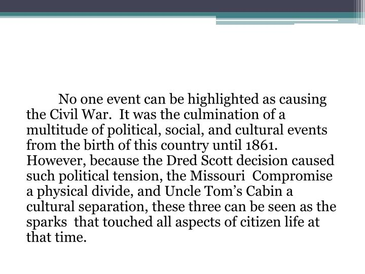 No one event can be highlighted as causing the Civil War.  It was the culmination of a multitude of political, social, and cultural events from the birth of this country until 1861.  However, because the Dred Scott decision caused such political tension, the Missouri  Compromise a physical divide, and Uncle Tom's Cabin a cultural separation, these three can be seen as the sparks  that touched all aspects of citizen life at that time.