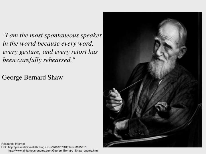 """I am the most spontaneous speaker in the world because every word, every gesture, and every retort ..."