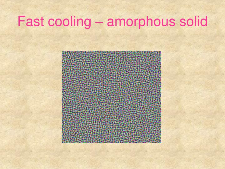 Fast cooling – amorphous solid