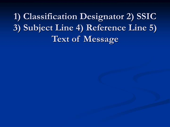 1) Classification Designator 2) SSIC 3) Subject Line 4) Reference Line 5) Text of Message
