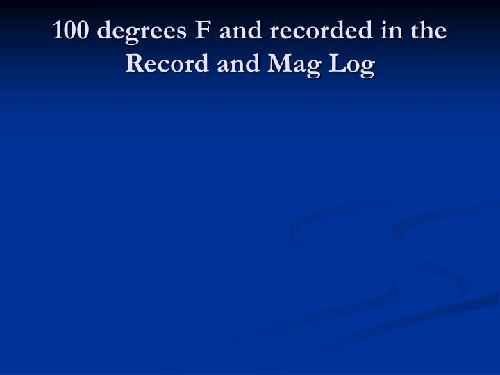100 degrees F and recorded in the Record and Mag Log