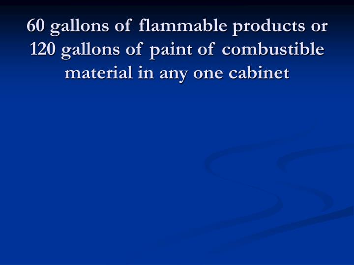 60 gallons of flammable products or 120 gallons of paint of combustible material in any one cabinet