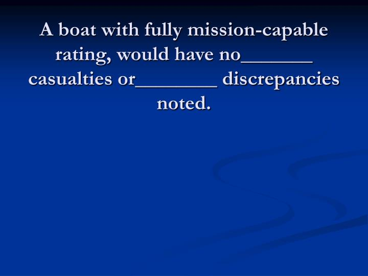 A boat with fully mission-capable rating, would have no_______ casualties or________ discrepancies noted.
