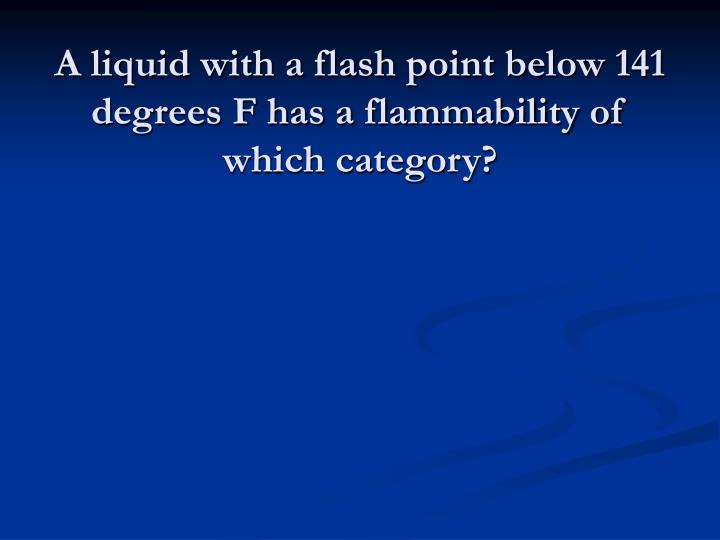A liquid with a flash point below 141 degrees F has a flammability of which category?