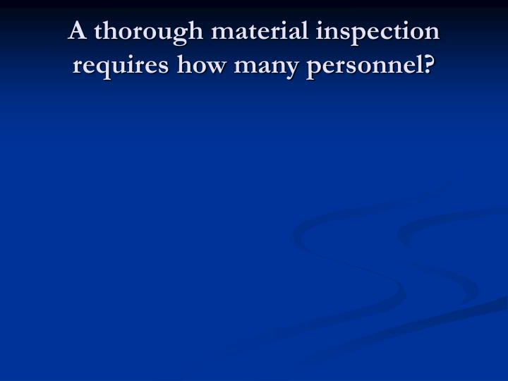 A thorough material inspection requires how many personnel?