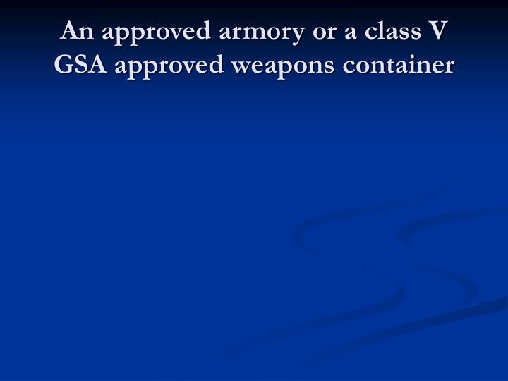 An approved armory or a class V GSA approved weapons container
