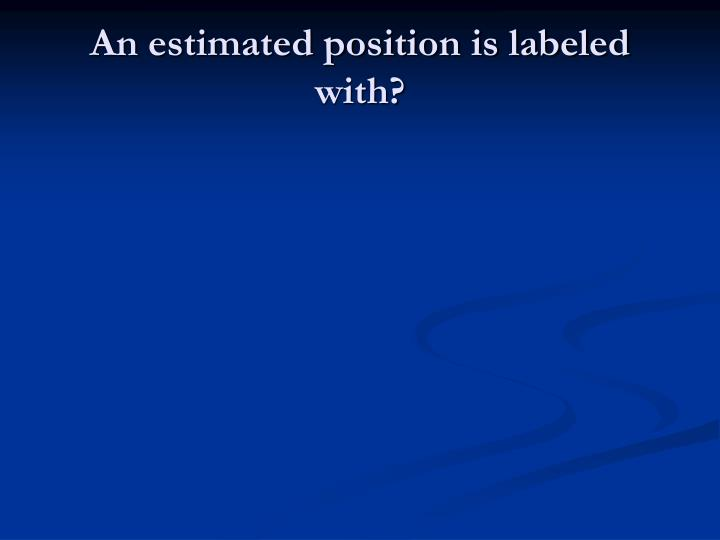 An estimated position is labeled with?