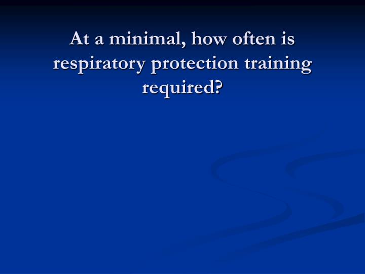 At a minimal, how often is respiratory protection training required?