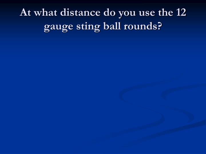 At what distance do you use the 12 gauge sting ball rounds?
