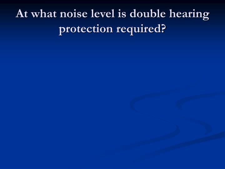 At what noise level is double hearing protection required?