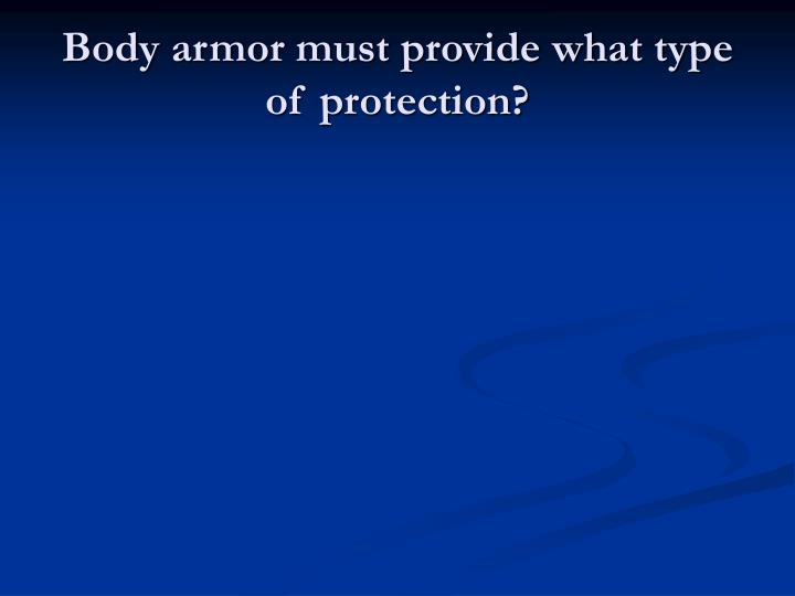 Body armor must provide what type of protection?