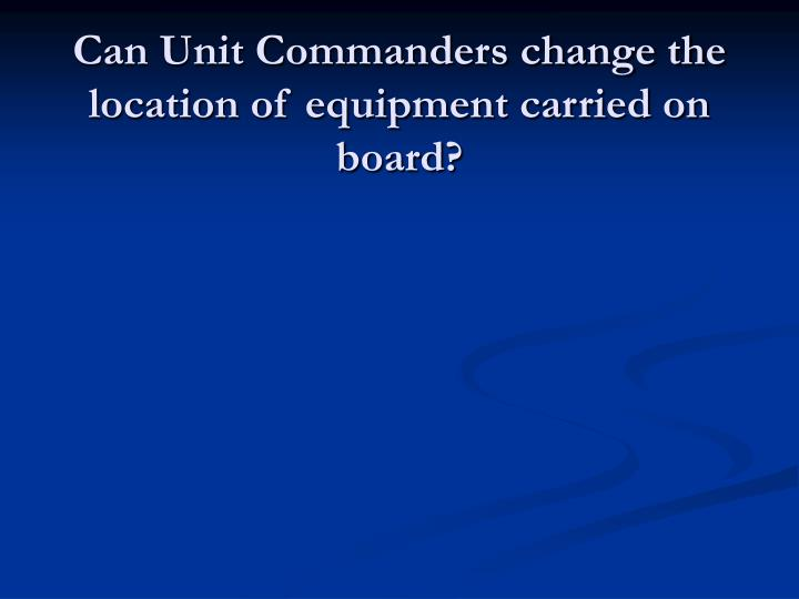 Can Unit Commanders change the location of equipment carried on board?