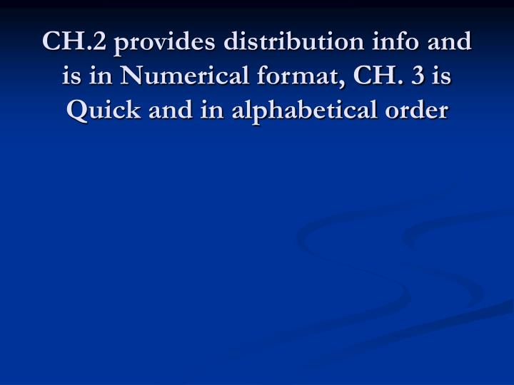 CH.2 provides distribution info and is in Numerical format, CH. 3 is Quick and in alphabetical order