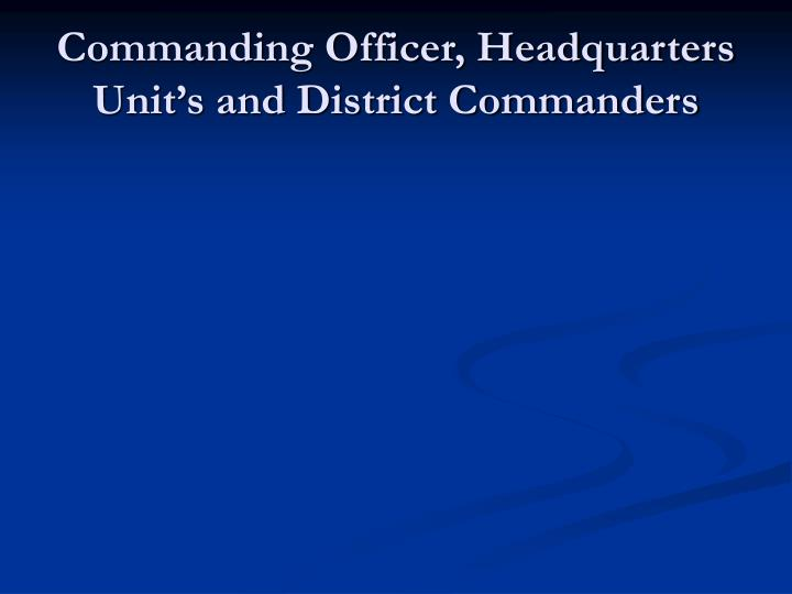 Commanding Officer, Headquarters Unit's and District Commanders