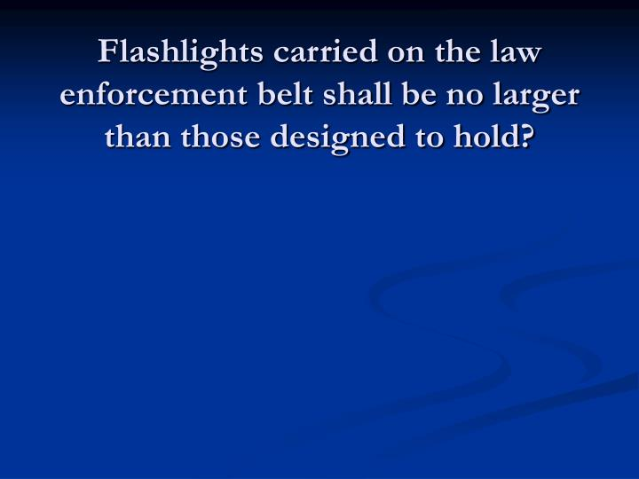 Flashlights carried on the law enforcement belt shall be no larger than those designed to hold?
