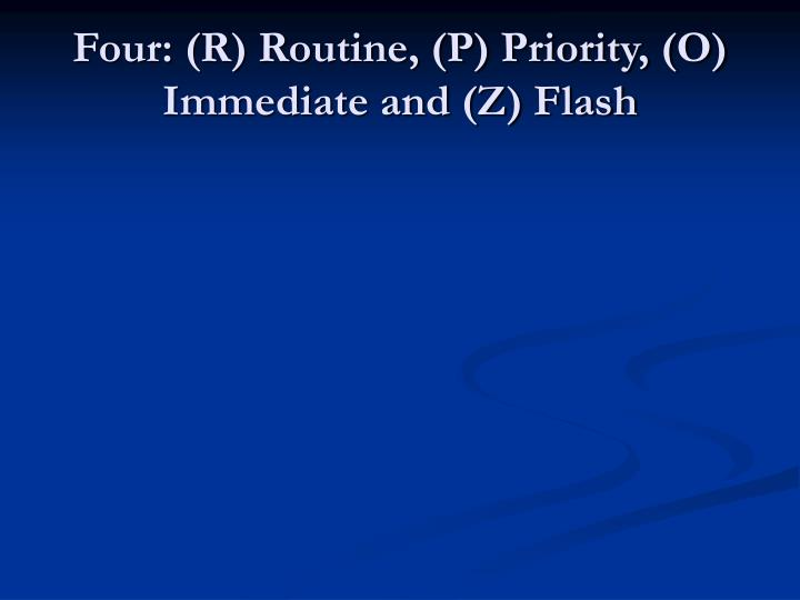 Four: (R) Routine, (P) Priority, (O) Immediate and (Z) Flash