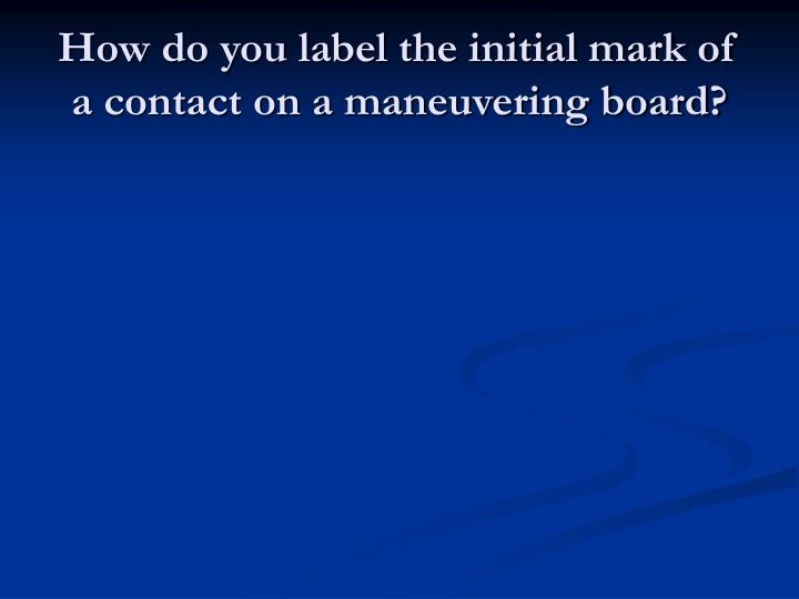 How do you label the initial mark of a contact on a maneuvering board?