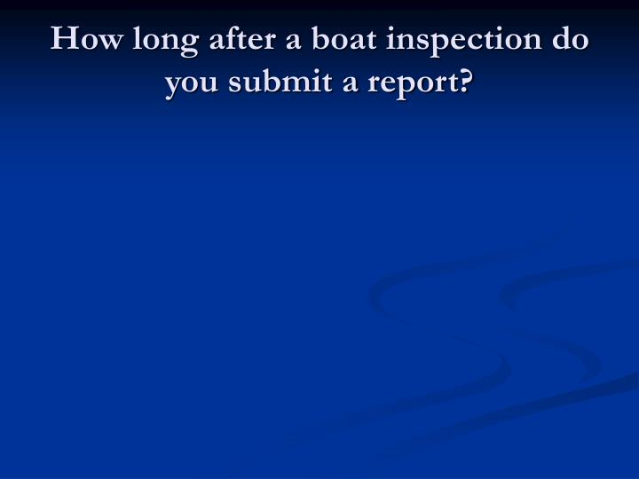 How long after a boat inspection do you submit a report?