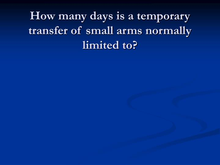 How many days is a temporary transfer of small arms normally limited to?