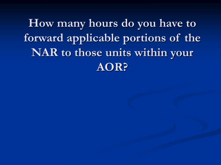 How many hours do you have to forward applicable portions of the NAR to those units within your AOR?