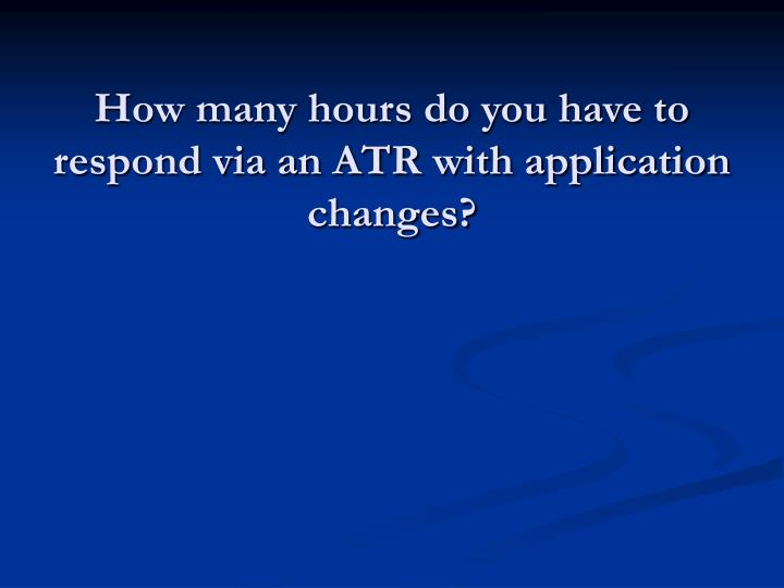 How many hours do you have to respond via an ATR with application changes?
