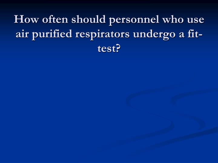 How often should personnel who use air purified respirators undergo a fit-test?