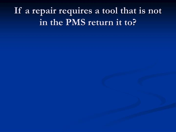 If a repair requires a tool that is not in the PMS return it to?