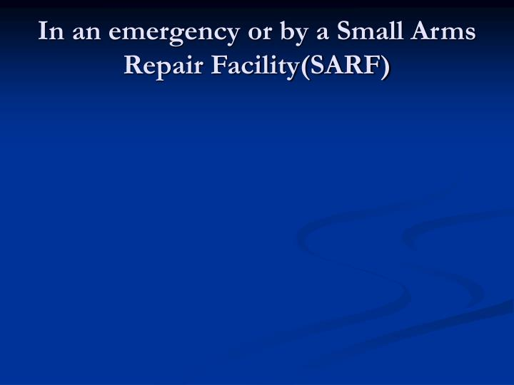 In an emergency or by a Small Arms Repair Facility(SARF)