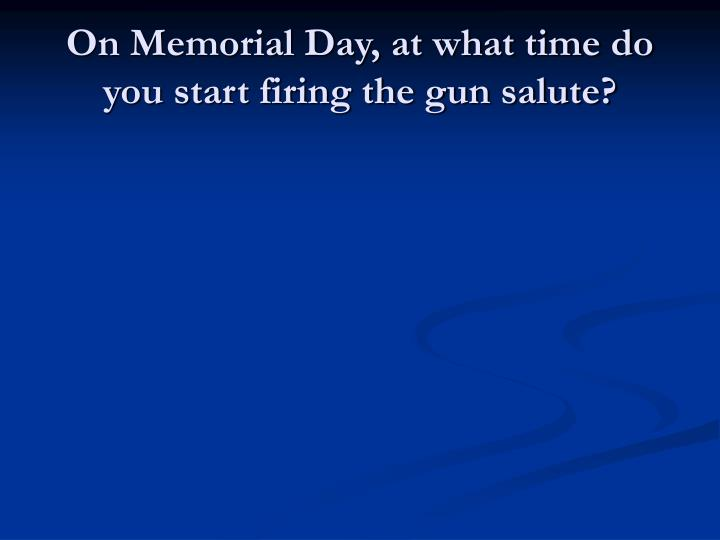 On Memorial Day, at what time do you start firing the gun salute?