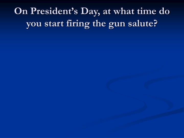 On President's Day, at what time do you start firing the gun salute?